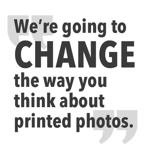 We're going to change the way you think about printed photos.